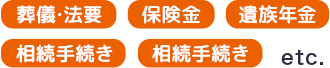 葬儀・法要/保険金/遺族年金/相続手続き/相続手続き etc.